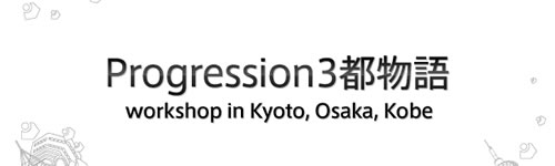 Progression3都物語 - workshop in Kyoto, Osaka, Kobe -